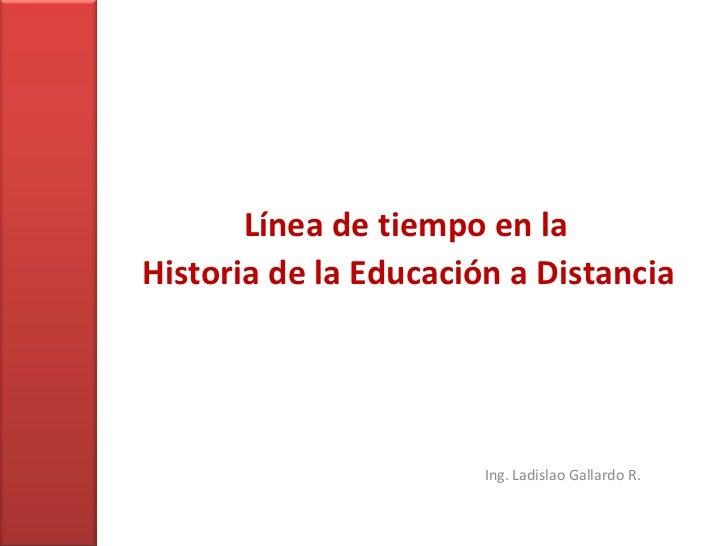 Línea de tiempo en la<br />Historia de la Educación a Distancia<br />Ing. Ladislao Gallardo R.<br />