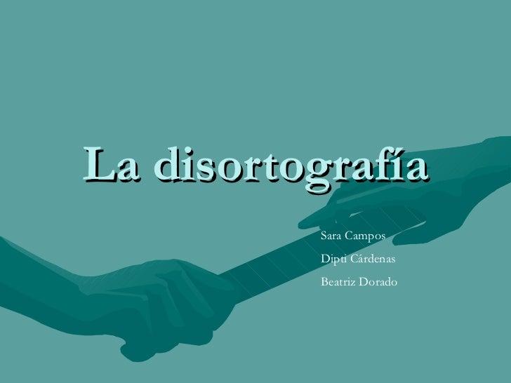 La disortografía Sara Campos Dipti Cárdenas Beatriz Dorado