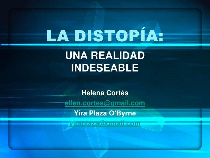 LA DISTOPÍA:  UNA REALIDAD   INDESEABLE        Helena Cortés  ellen.cortes@gmail.com     Yira Plaza O'Byrne   yiraplaza@gm...