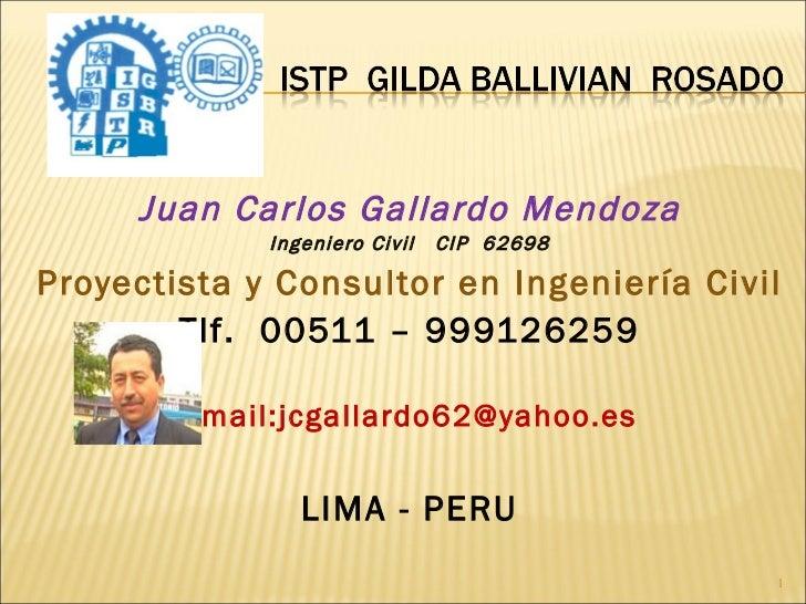 <ul><li>Juan Carlos Gallardo Mendoza </li></ul><ul><li>Ingeniero Civil  CIP  62698 </li></ul><ul><li>Proyectista y Consult...