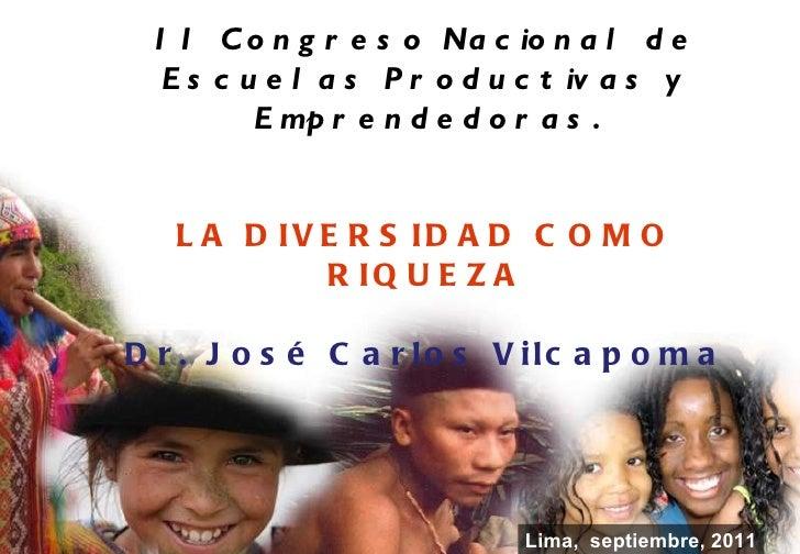 Lima,  septiembre, 2011 II Congreso Nacional de Escuelas Productivas y Emprendedoras. LA DIVERSIDAD COMO RIQUEZA Dr. José ...