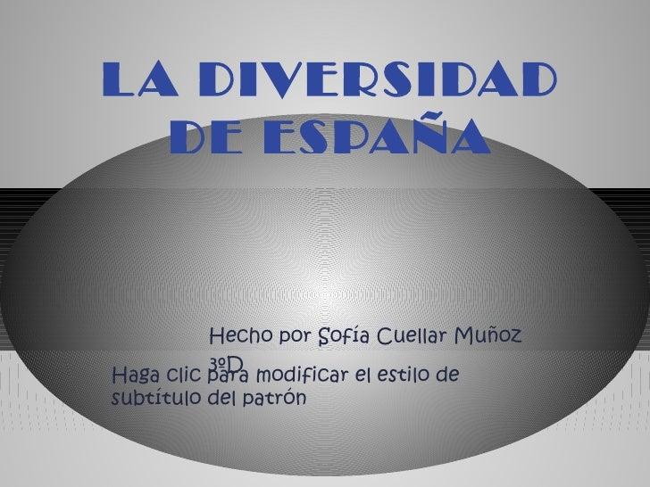 L A DIVERSIDAD   DE ESPAÑA          Hecho por Sofía Cuellar Muñoz          3ºDHaga clic para modificar el estilo desubtítu...