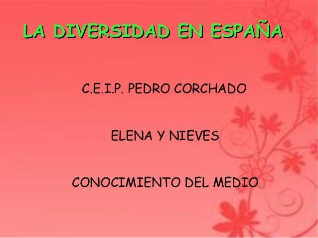 LA DIVERSIDAD EN ESPAÑA             C.E.I.P. PEDRO CORCHADO             ELENA Y NIEVES        CONOCIMIENTO DEL MEDIO    ...
