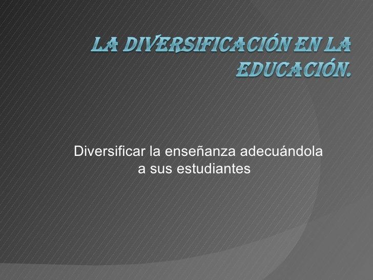 Diversificar la enseñanza adecuándola a sus estudiantes