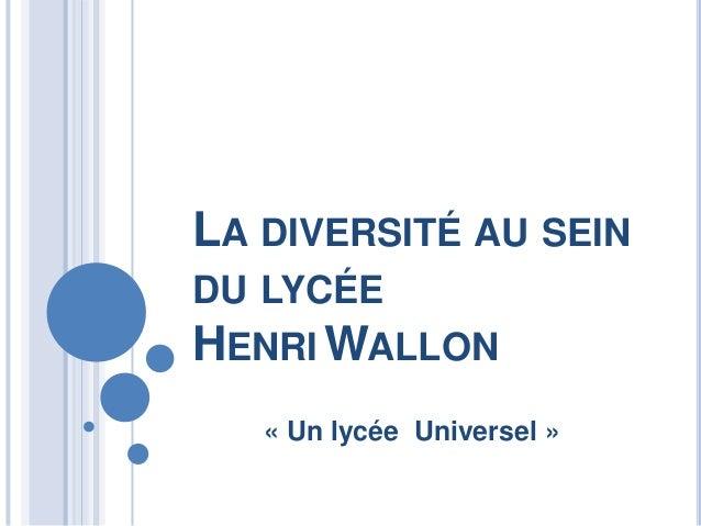 LA DIVERSITÉ AU SEINDU LYCÉEHENRI WALLON   « Un lycée Universel »