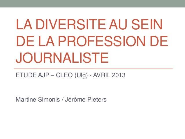 LA DIVERSITE AU SEINDE LA PROFESSION DEJOURNALISTEETUDE AJP – CLEO (Ulg) - AVRIL 2013Martine Simonis / Jérôme Pieters