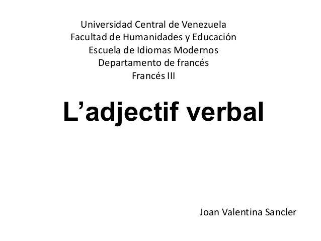 L'adjectif verbal Universidad Central de Venezuela Facultad de Humanidades y Educación Escuela de Idiomas Modernos Departa...