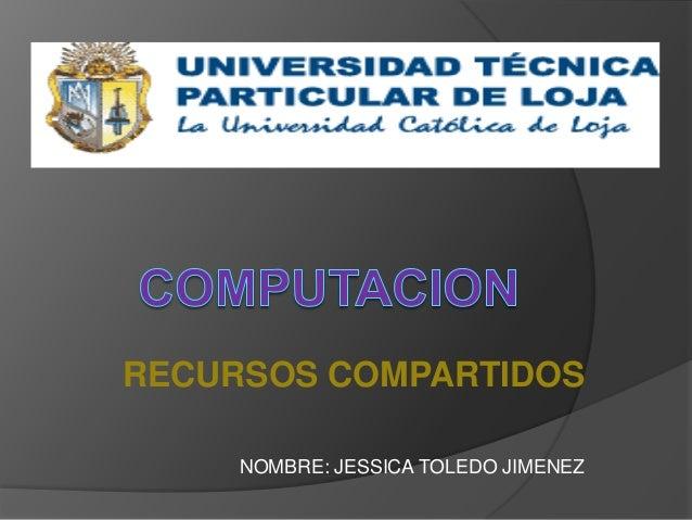 RECURSOS COMPARTIDOS NOMBRE: JESSICA TOLEDO JIMENEZ