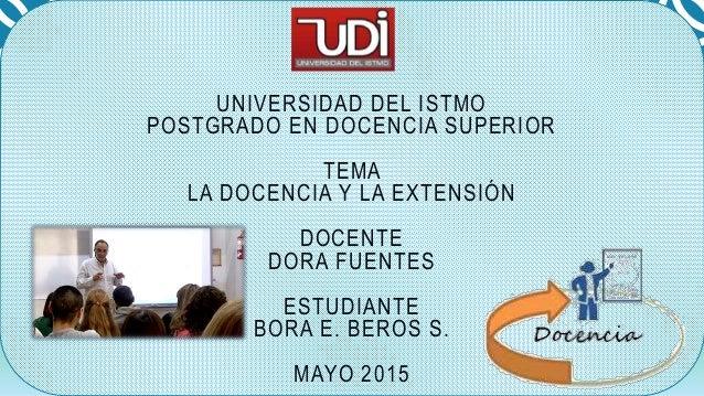 UNIVERSIDAD DEL ISTMO POSTGRADO EN DOCENCIA SUPERIOR TEMA LA DOCENCIA Y LA EXTENSIÓN DOCENTE DORA FUENTES ESTUDIANTE BORA ...