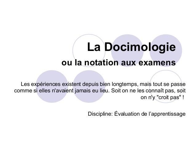 La Docimologie ou la notation aux examens Les expériences existent depuis bien longtemps, mais tout se passe comme si elle...