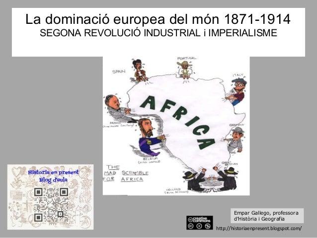 La dominació europea del món 1871-1914 SEGONA REVOLUCIÓ INDUSTRIAL i IMPERIALISME http://historiaenpresent.blogspot.com/ E...