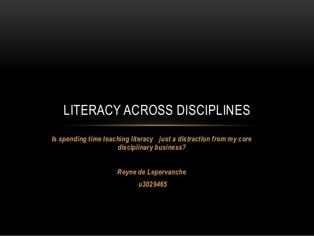 LITERACY ACROSS DISCIPLINES Is spending time teaching literacy just a distraction from my core disciplinary business? Rey...