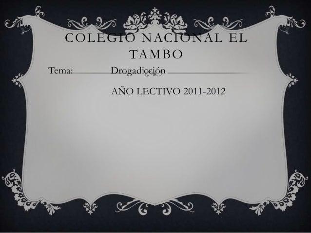 COLEGIO NACIONAL EL         TAMBOTema:   Drogadicción        AÑO LECTIVO 2011-2012