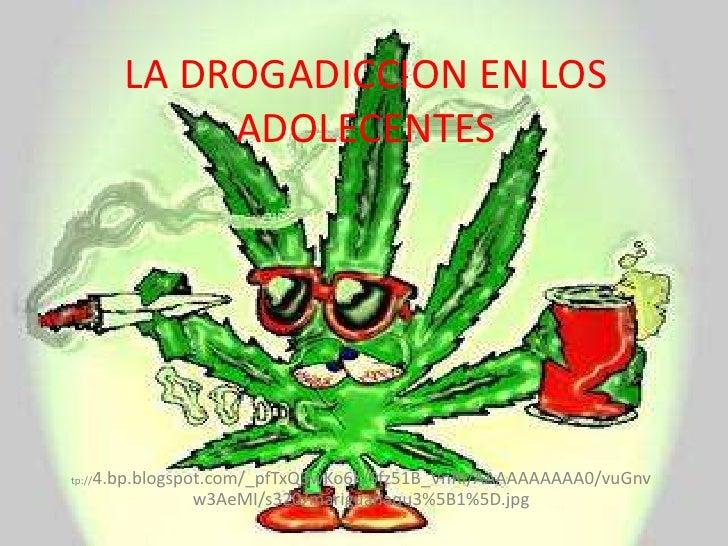 LA DROGADICCION EN LOS ADOLECENTES<br />Ht<br />tp://4.bp.blogspot.com/_pfTxQ3wKo6k/Sfz51B_VnRI/AAAAAAAAAA0/vuGnvw3AeMI/s3...