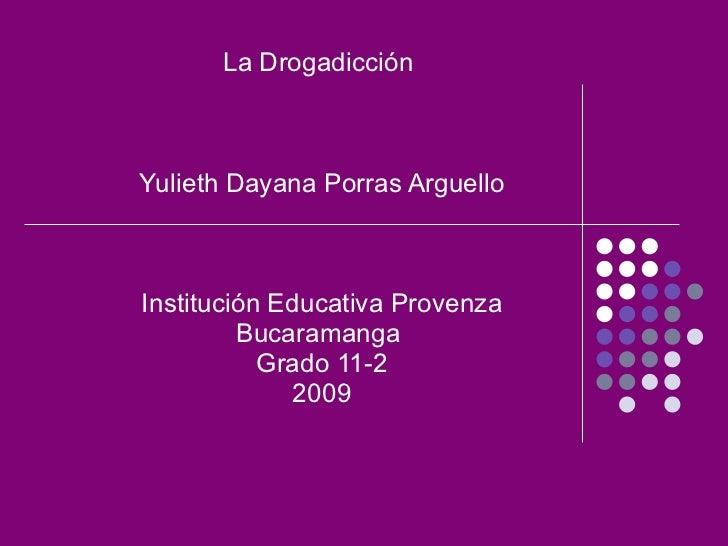 La Drogadicción  Yulieth Dayana Porras Arguello Institución Educativa Provenza Bucaramanga  Grado 11-2 2009
