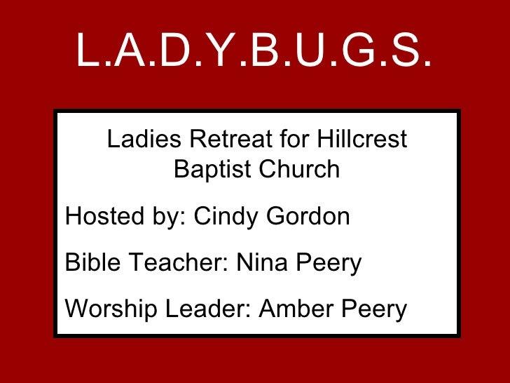 L.A.D.Y.B.U.G.S. <ul><li>Ladies Retreat for Hillcrest Baptist Church </li></ul><ul><li>Presented by: Cindy Gordon </li></u...