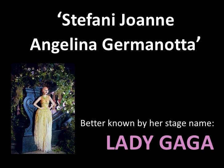 'Stefani Joanne Angelina Germanotta'<br />Better known by her stage name: LADY GAGA<br />