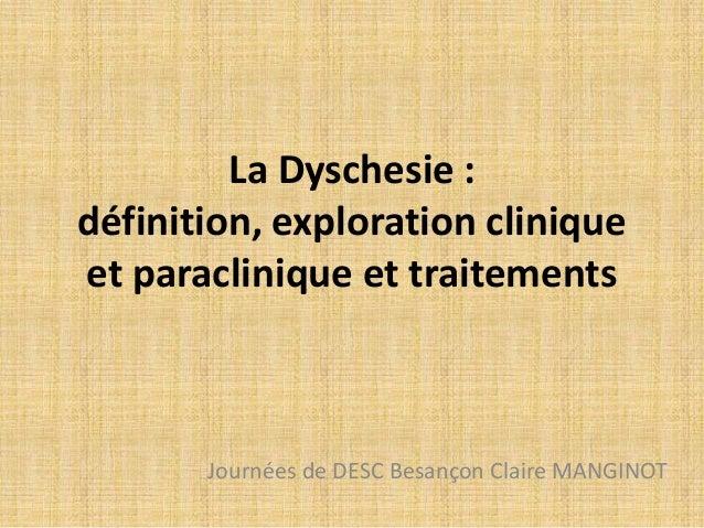 La Dyschesie : définition, exploration clinique et paraclinique et traitements Journées de DESC Besançon Claire MANGINOT