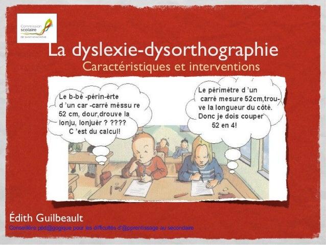 La dyslexie-dysorthographie Caractéristiques et interventions Édith Guilbeault Conseillère péd@gogique pour les difficulté...