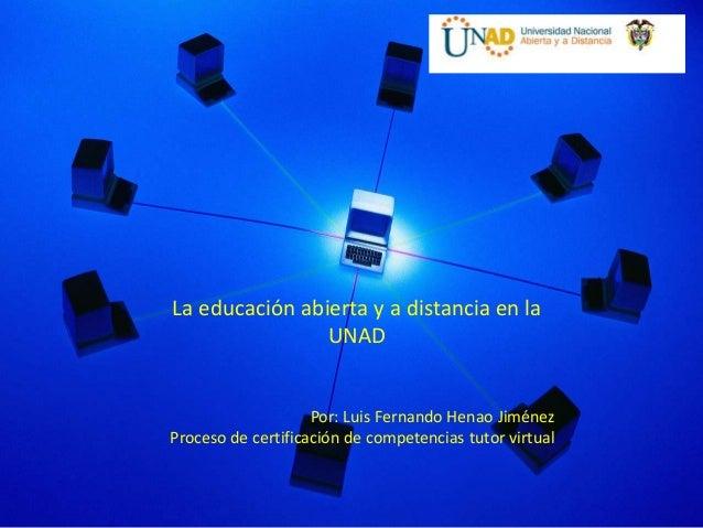 La educación abierta y a distancia en la                UNAD                    Por: Luis Fernando Henao JiménezProceso de...
