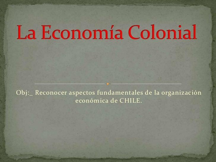Obj:_ Reconocer aspectos fundamentales de la organización económica de CHILE.<br />La Economía Colonial<br />