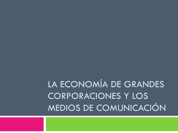 LA ECONOMÍA DE GRANDESCORPORACIONES Y LOSMEDIOS DE COMUNICACIÓN