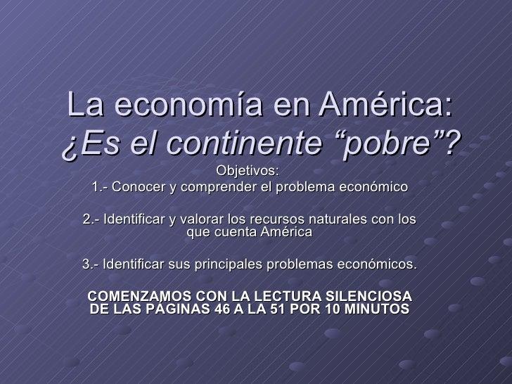 """La economía en América: ¿Es el continente """"pobre""""? Objetivos:  1.- Conocer y comprender el problema económico 2.- Identifi..."""