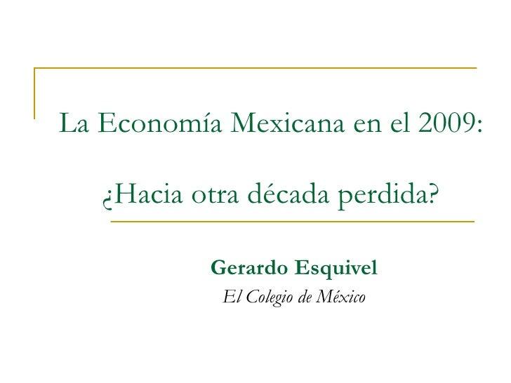 La Economía Mexicana en el 2009:  ¿Hacia otra década perdida? Gerardo Esquivel El Colegio de México