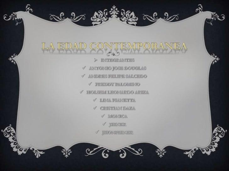 LA EDAD CONTEMPORANEA<br /><ul><li>INTEGRANTES