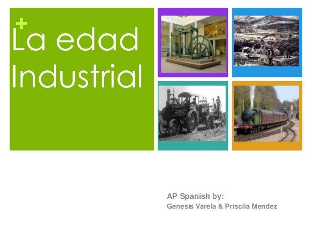 + La edad Industrial AP Spanish by: Genesis Varela & Priscila Mendez
