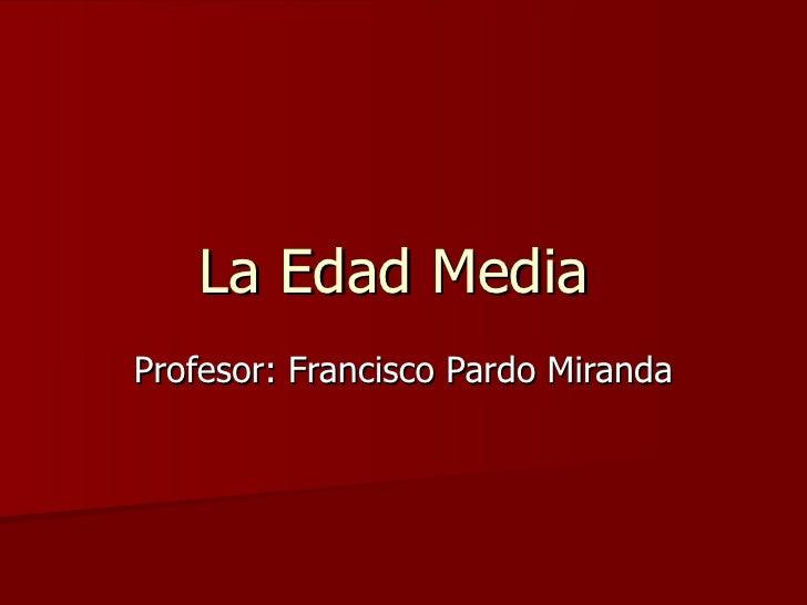La Edad Media  Profesor: Francisco Pardo Miranda