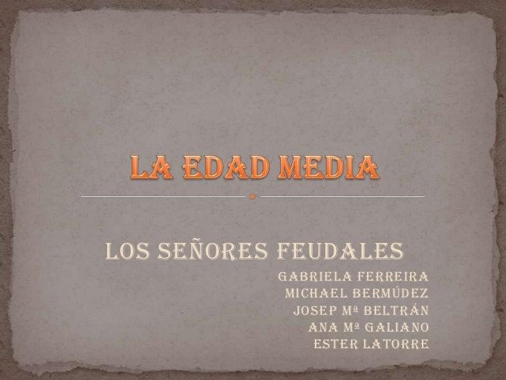 Los señores feudales<br />LA EDAD MEDIA<br />Gabriela FerreiraMichael BermúdezJosep MªBeltránAna MªGalianoEster Latorre<br />