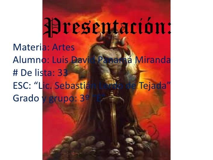"""Presentación:Materia: ArtesAlumno: Luis David Panamá Miranda# De lista: 33ESC: """"Lic. Sebastián Lerdo de Tejada""""Grado ..."""