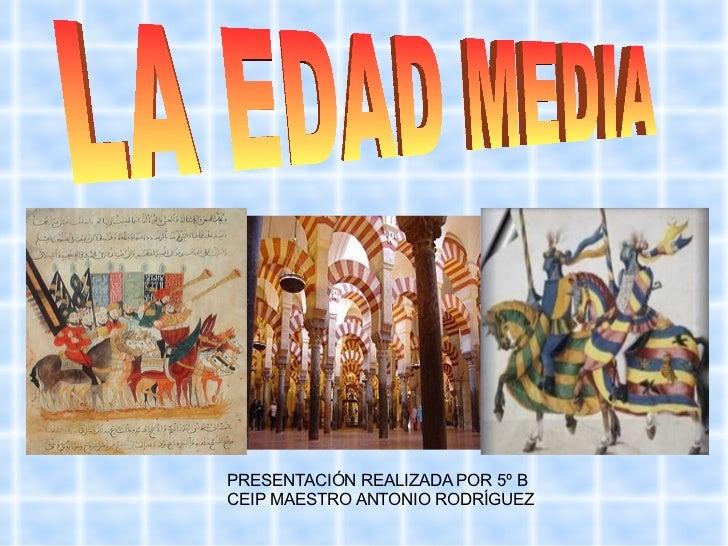 PRESENTACIÓN REALIZADA POR 5º B CEIP MAESTRO ANTONIO RODRÍGUEZ LA EDAD MEDIA