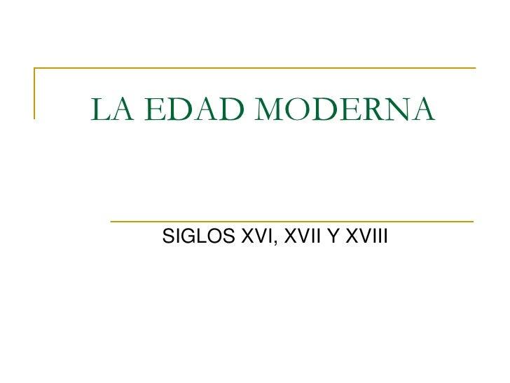 LA EDAD MODERNA   SIGLOS XVI, XVII Y XVIII