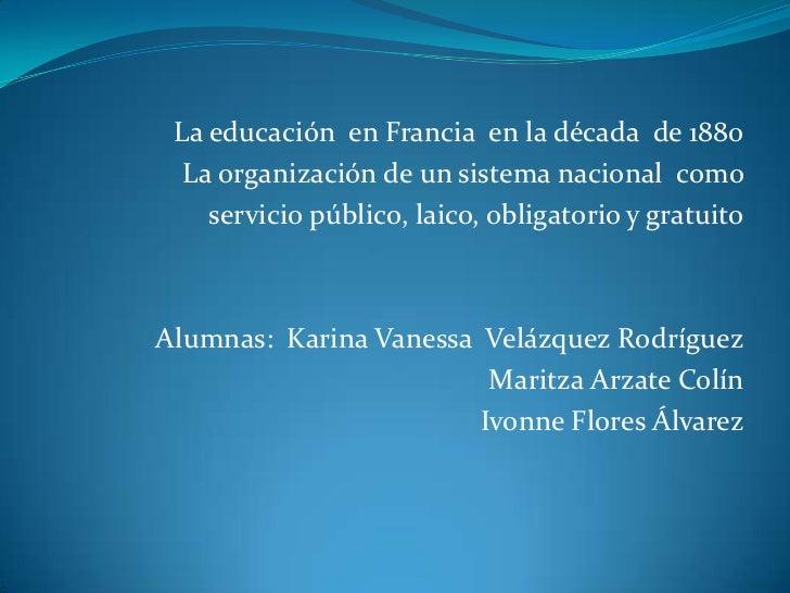La educación en Francia en la década de 1880  La organización de un sistema nacional como    servicio público, laico, obli...
