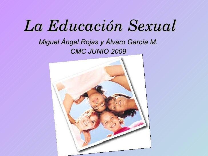 La Educación Sexual Miguel Ángel Rojas y Álvaro García M. CMC JUNIO 2009