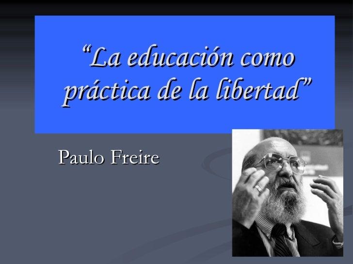 """"""" La educación como práctica de la libertad"""" Paulo Freire"""