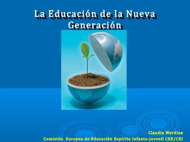 La Educación de la NuevaLa Educación de la NuevaGeneraciónGeneraciónClaudia WerdineComisión Europea de Educación Espirita ...