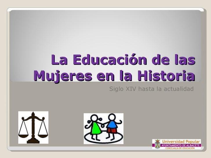 Siglo XIV hasta la actualidad La Educación de las Mujeres en la Historia