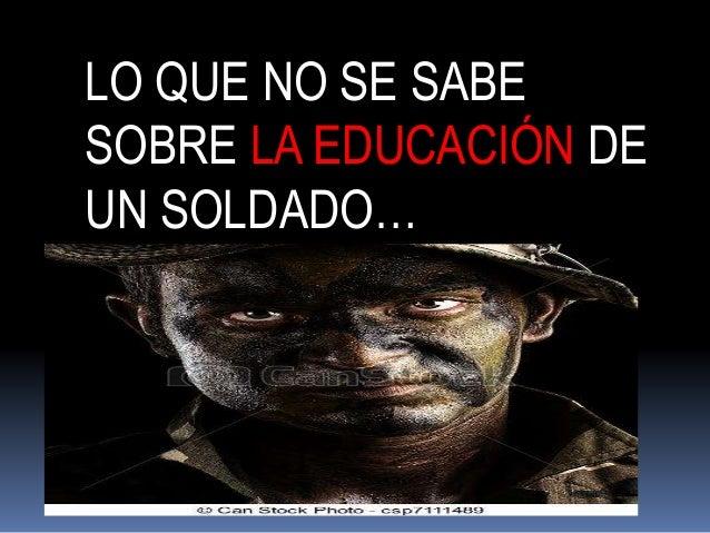 LO QUE NO SE SABE  SOBRE LA EDUCACIÓN DE  UN SOLDADO…