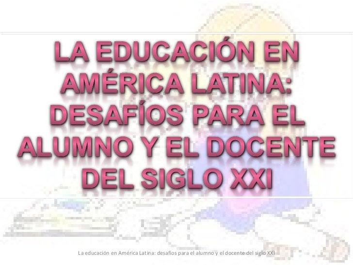 La educación en américa latina desafíos para el alumno y el docente del siglo xxi