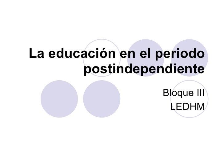 La educación en el periodo postindependiente Bloque III LEDHM