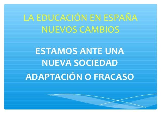 LA EDUCACIÓN EN ESPAÑA    NUEVOS CAMBIOS  ESTAMOS ANTE UNA   NUEVA SOCIEDADADAPTACIÓN O FRACASO