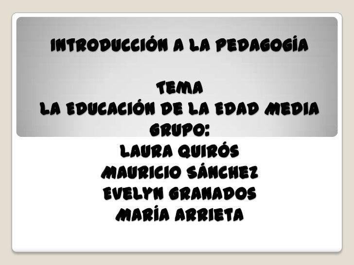 Introducción a la Pedagogía             TemaLa Educación de la Edad Media            Grupo:         Laura Quirós      Maur...