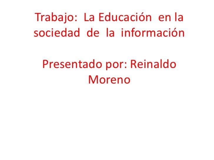 Trabajo:  La Educación  en la sociedad  de  la  información Presentado por: Reinaldo Moreno<br />