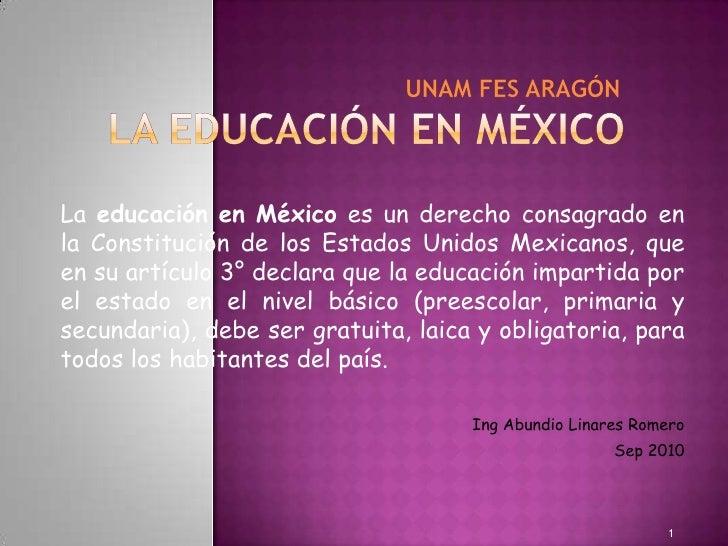 Unam fes AragónLA EDUCACIÓN EN MÉXICO<br />La educación en México es un derecho co...