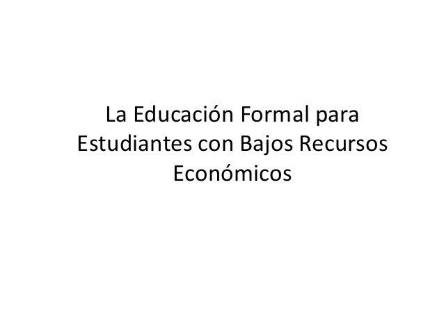 La Educación Formal paraEstudiantes con Bajos Recursos         Económicos