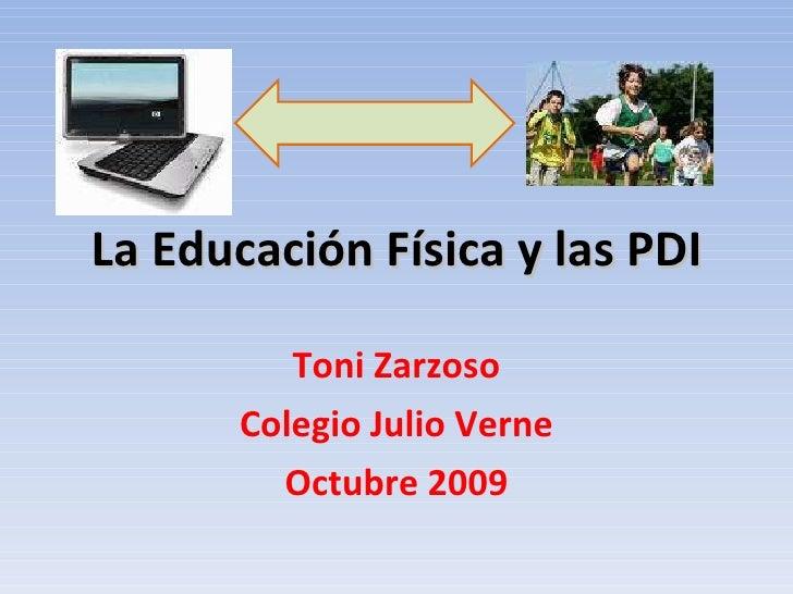 La Educación Física y las PDI Toni Zarzoso Colegio Julio Verne Octubre 2009