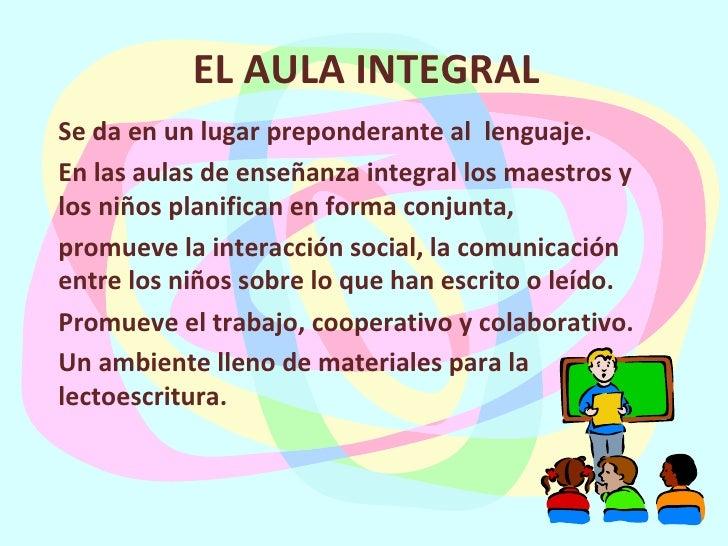 EL AULA INTEGRAL Se da en un lugar preponderante al  lenguaje. En las aulas de enseñanza integral los maestros y los niños...